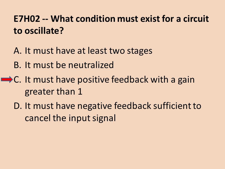 E7H02 -- What condition must exist for a circuit to oscillate? A.It must have at least two stages B.It must be neutralized C.It must have positive fee