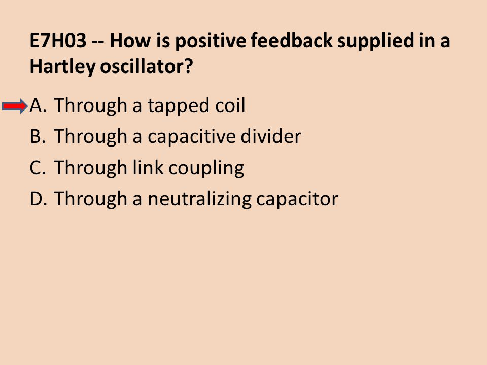 E7H03 -- How is positive feedback supplied in a Hartley oscillator? A.Through a tapped coil B.Through a capacitive divider C.Through link coupling D.T