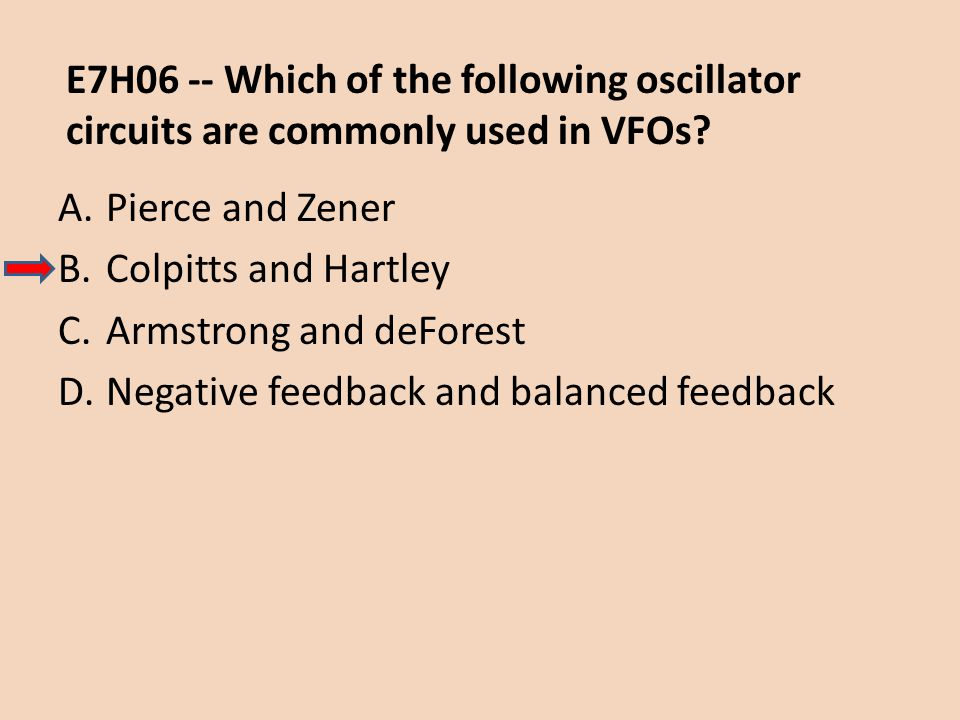 E7H06 -- Which of the following oscillator circuits are commonly used in VFOs? A.Pierce and Zener B.Colpitts and Hartley C.Armstrong and deForest D.Ne