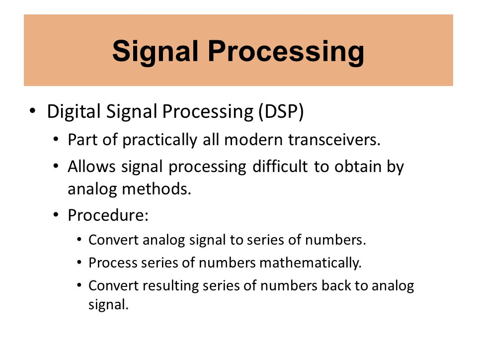 Signal Processing Digital Signal Processing (DSP) Part of practically all modern transceivers. Allows signal processing difficult to obtain by analog