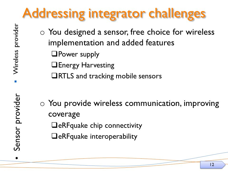 12 Addressing integrator challenges Wireless provider Sensor provider o You designed a sensor, free choice for wireless implementation and added features Power supply Energy Harvesting RTLS and tracking mobile sensors o You provide wireless communication, improving coverage eRFquake chip connectivity eRFquake interoperability