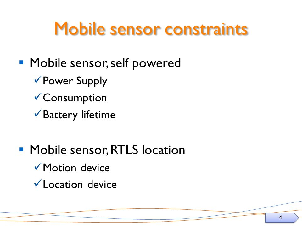 4 4 Mobile sensor constraints Mobile sensor, self powered Power Supply Consumption Battery lifetime Mobile sensor, RTLS location Motion device Location device
