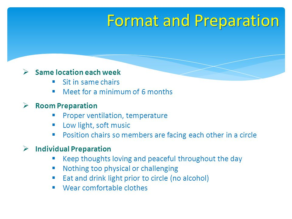 Format and Preparation Same location each week Sit in same chairs Meet for a minimum of 6 months Room Preparation Proper ventilation, temperature Low light, soft music Position chairs so members are facing each other in a circle Individual Preparation Keep thoughts loving and peaceful throughout the day Nothing too physical or challenging Eat and drink light prior to circle (no alcohol) Wear comfortable clothes