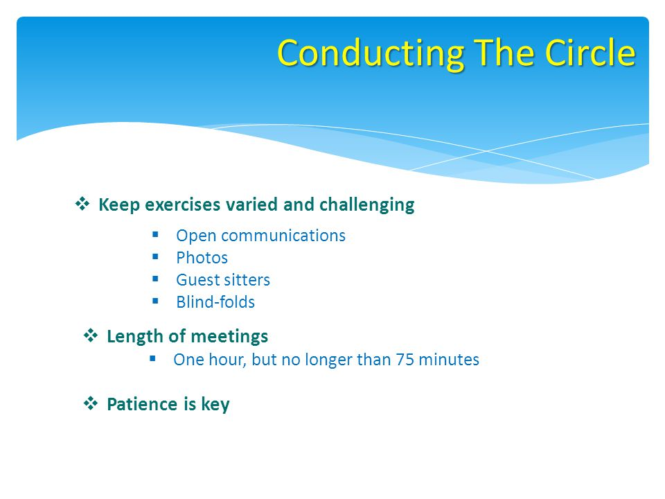 Conducting The Circle Keep exercises varied and challenging Open communications Photos Guest sitters Blind-folds Length of meetings One hour, but no longer than 75 minutes Patience is key