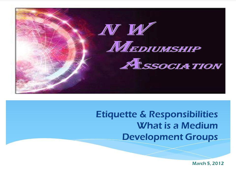 Etiquette & Responsibilities What is a Medium Development Groups March 5, 2012