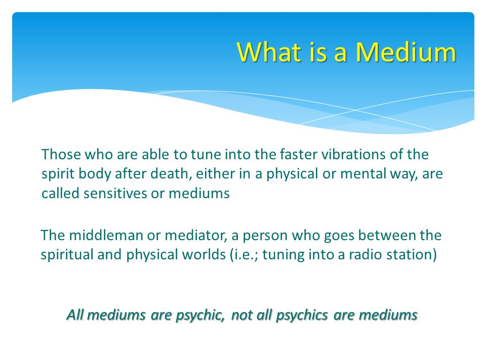 What is a Medium Those who are able to tune into the faster vibrations of the spirit body after death, either in a physical or mental way, are called sensitives or mediums The middleman or mediator, a person who goes between the spiritual and physical worlds (i.e.; tuning into a radio station) All mediums are psychic, not all psychics are mediums