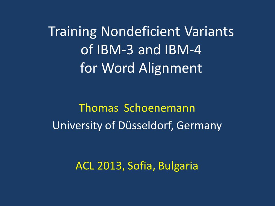 Thomas Schoenemann University of Düsseldorf, Germany ACL 2013, Sofia, Bulgaria Training Nondeficient Variants of IBM-3 and IBM-4 for Word Alignment TexPoint fonts used in EMF.