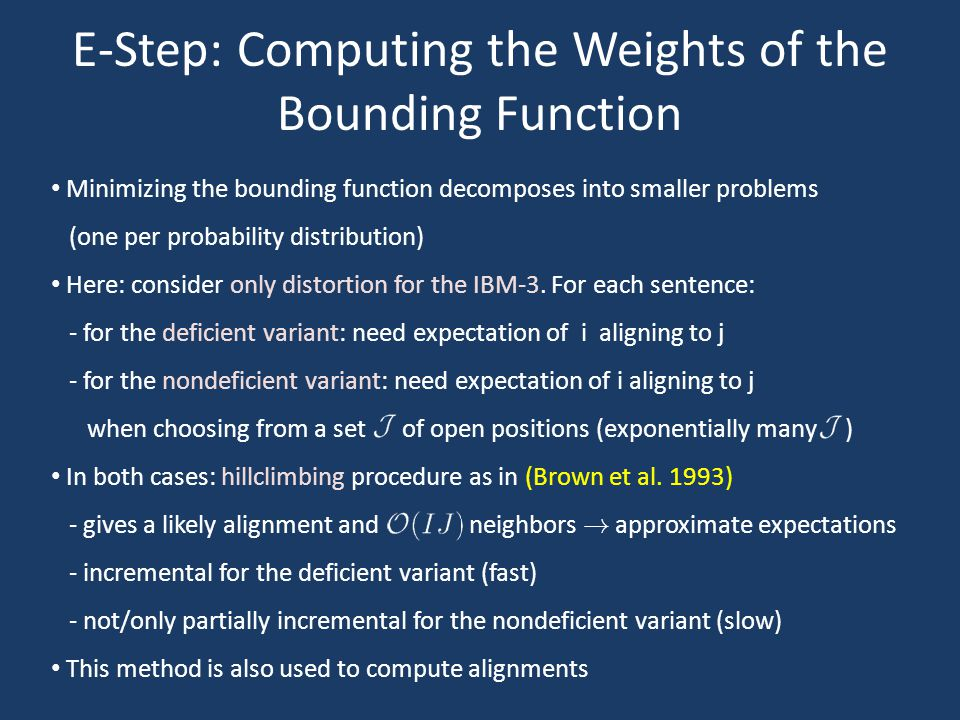 E-Step: Computing the Weights of the Bounding Function Minimizing the bounding function decomposes into smaller problems (one per probability distribution) Here: consider only distortion for the IBM-3.