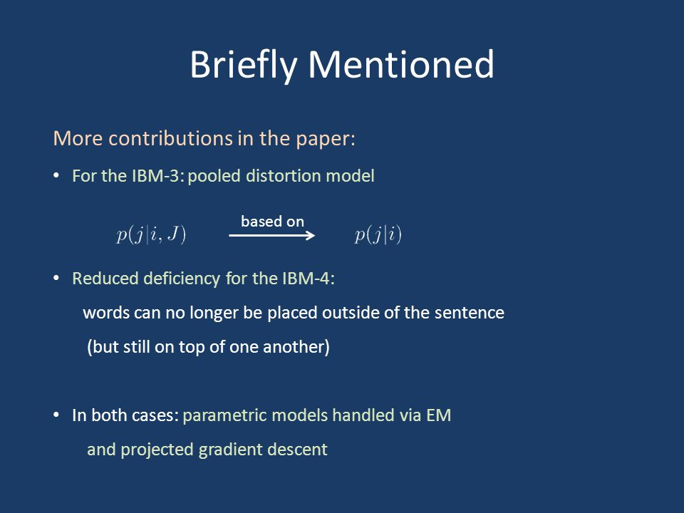 Briefly Mentioned More contributions in the paper: For the IBM-3: pooled distortion model Reduced deficiency for the IBM-4: words can no longer be placed outside of the sentence (but still on top of one another) In both cases: parametric models handled via EM and projected gradient descent based on