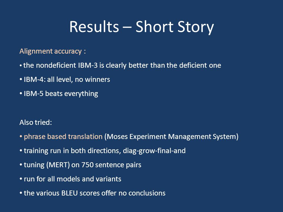 Results – Short Story Alignment accuracy : the nondeficient IBM-3 is clearly better than the deficient one IBM-4: all level, no winners IBM-5 beats ev