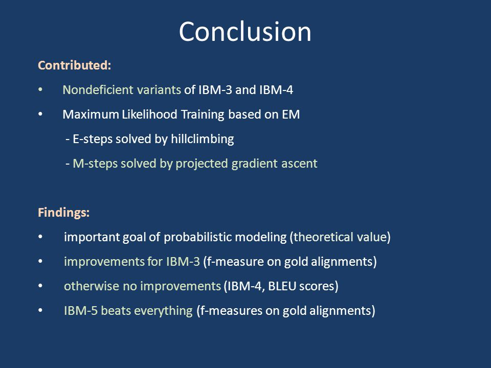 Conclusion Contributed: Nondeficient variants of IBM-3 and IBM-4 Maximum Likelihood Training based on EM - E-steps solved by hillclimbing - M-steps solved by projected gradient ascent Findings: important goal of probabilistic modeling (theoretical value) improvements for IBM-3 (f-measure on gold alignments) otherwise no improvements (IBM-4, BLEU scores) IBM-5 beats everything (f-measures on gold alignments)