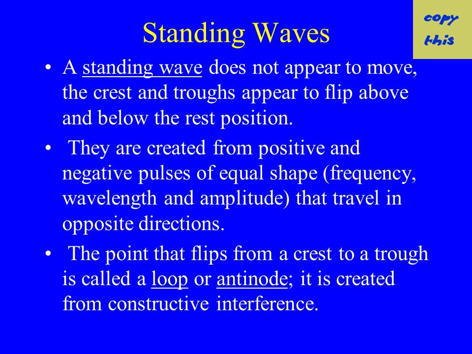 standing wave A standing wave is the result of two wave trains of the same wavelength, frequency, and amplitude traveling in opposite directions throu
