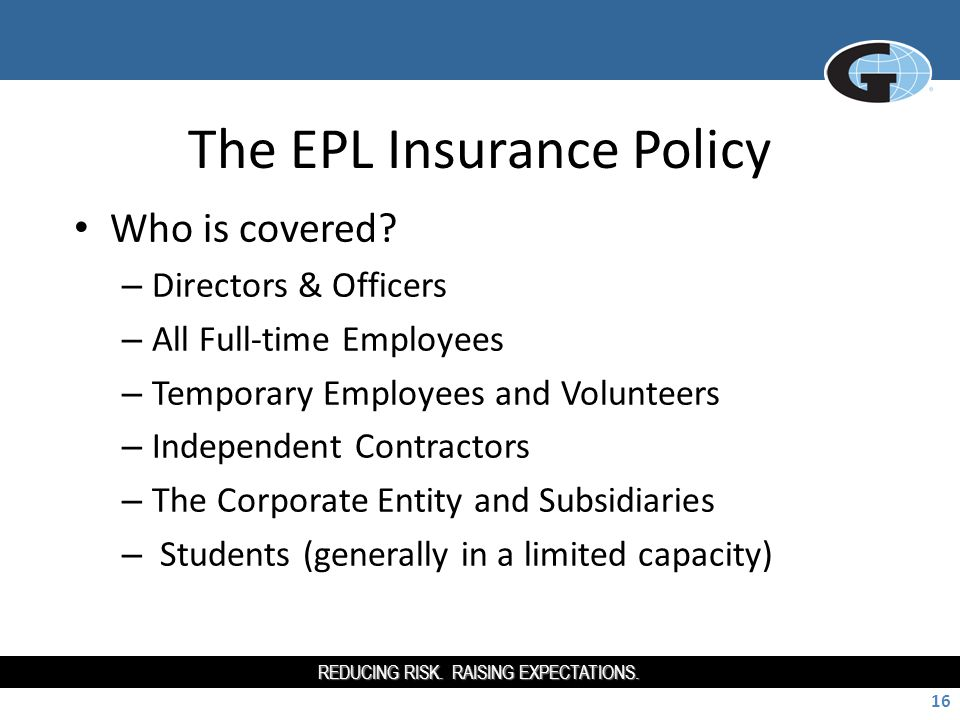 REDUCING RISK. RAISING EXPECTATIONS. 16 The EPL Insurance Policy Who is covered.