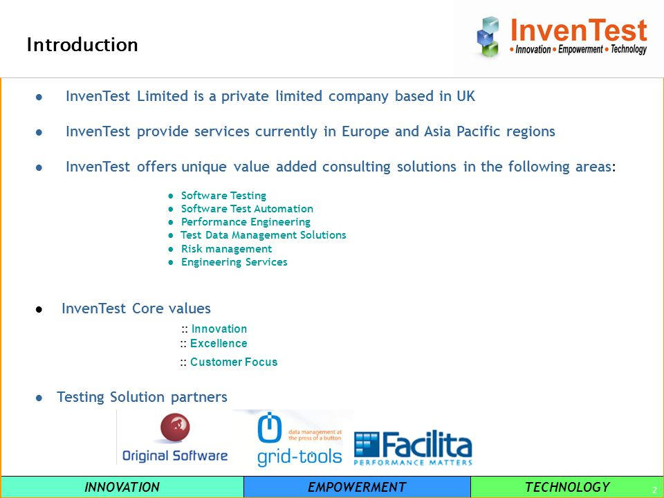 INNOVATIONEMPOWERMENTTECHNOLOGY 2 Introduction InvenTest Limited is a private limited company based in UK InvenTest provide services currently in Europe and Asia Pacific regions InvenTest offers unique value added consulting solutions in the following areas: Software Testing Software Test Automation Performance Engineering Test Data Management Solutions Risk management Engineering Services InvenTest Core values :: Innovation :: Excellence :: Customer Focus Testing Solution partners