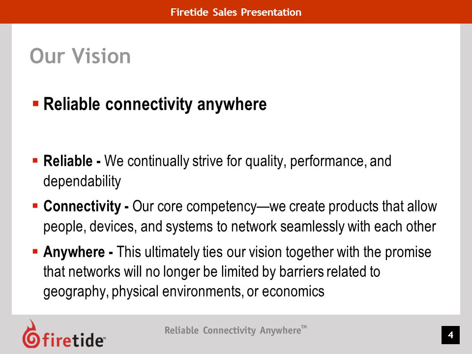 Firetide Sales Presentation 4 Our Vision Reliable connectivity anywhere Reliable - We continually strive for quality, performance, and dependability C