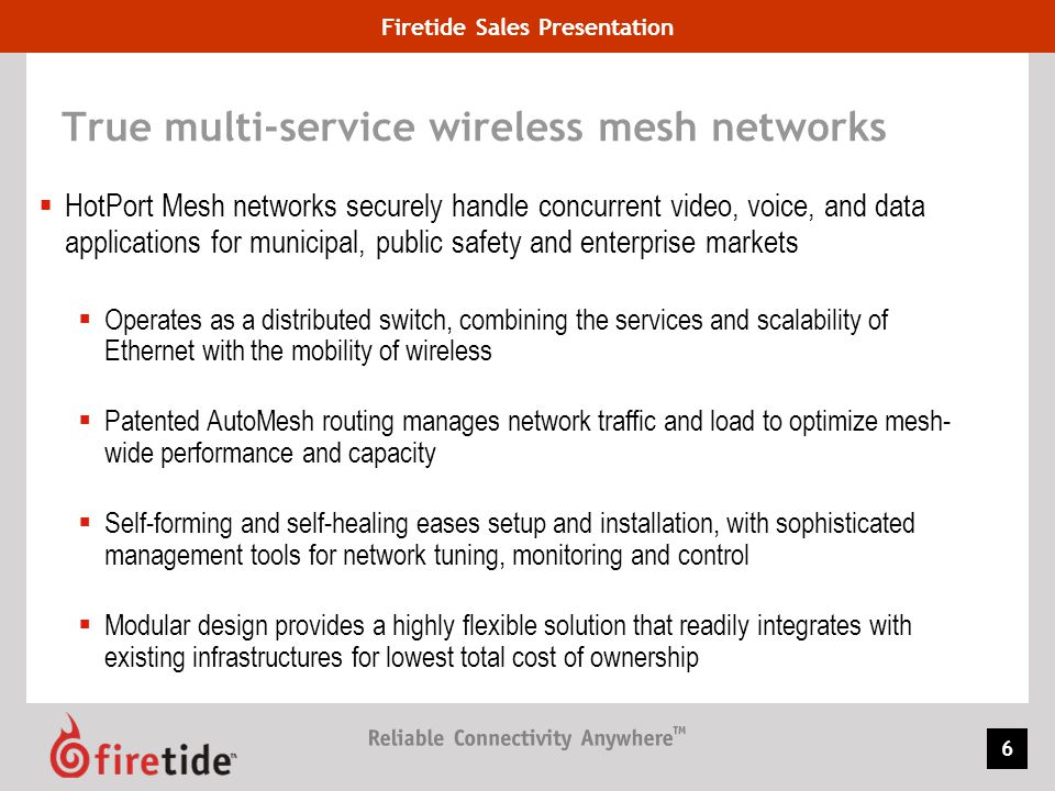 Firetide Sales Presentation 27 Dual Radio Bonded Mode Highlighted Features Radio Bonding Two radios work in tandem as a single radio Increased Throughput in Multi Hop mesh Networks Throughput intensive applications Video Surveillance Radio 1 on one channel and radio 2 on another channel across the mesh Transmit Power Control Per Radio Ethernet Direct - Takes advantage of wired bandwidth to increase overall throughput where available Traffic load balanced on two radios