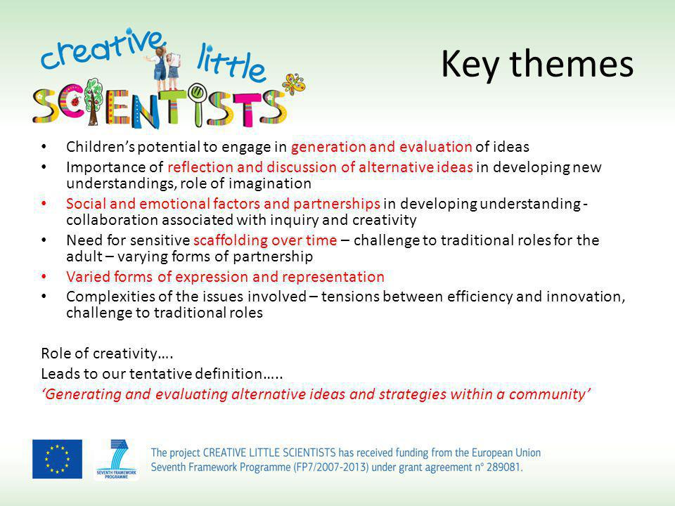 Key themes Childrens potential to engage in generation and evaluation of ideas Importance of reflection and discussion of alternative ideas in developing new understandings, role of imagination Social and emotional factors and partnerships in developing understanding - collaboration associated with inquiry and creativity Need for sensitive scaffolding over time – challenge to traditional roles for the adult – varying forms of partnership Varied forms of expression and representation Complexities of the issues involved – tensions between efficiency and innovation, challenge to traditional roles Role of creativity….