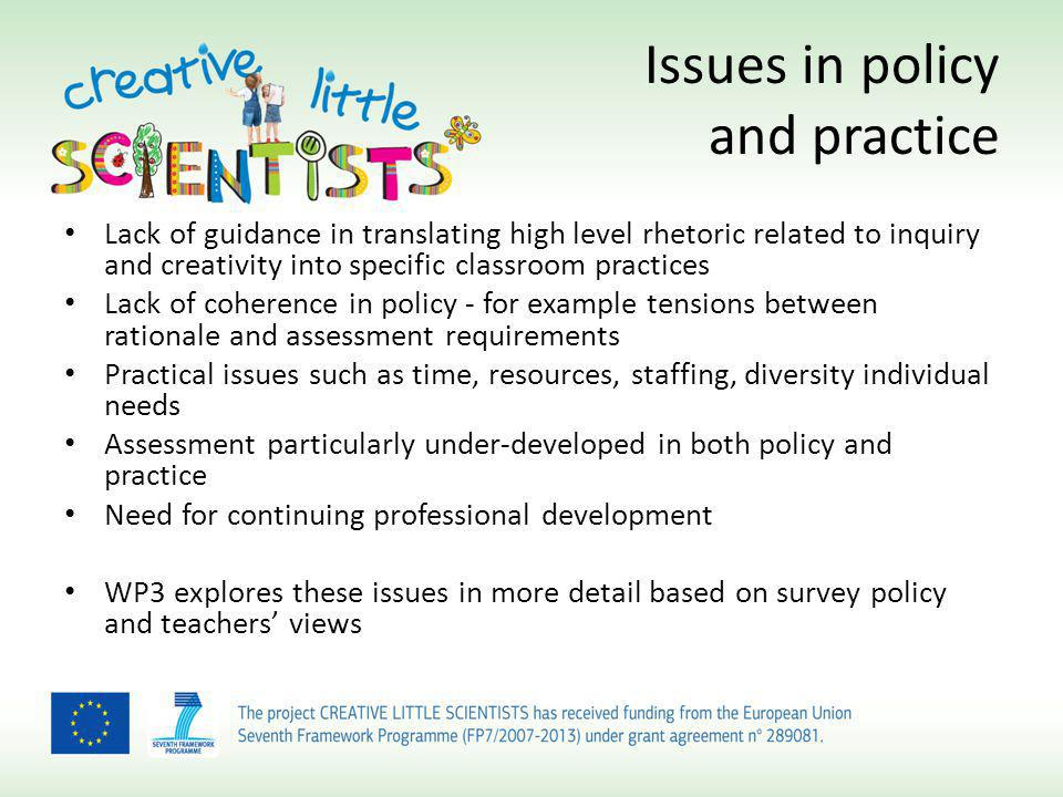Issues in policy and practice Lack of guidance in translating high level rhetoric related to inquiry and creativity into specific classroom practices Lack of coherence in policy - for example tensions between rationale and assessment requirements Practical issues such as time, resources, staffing, diversity individual needs Assessment particularly under-developed in both policy and practice Need for continuing professional development WP3 explores these issues in more detail based on survey policy and teachers views
