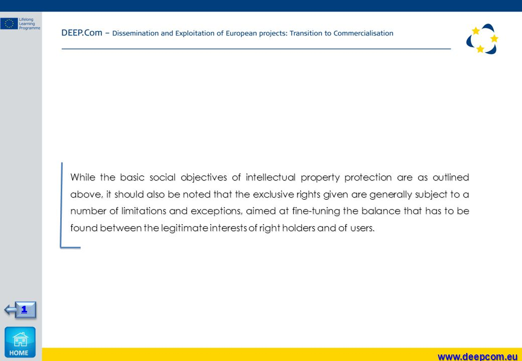While the basic social objectives of intellectual property protection are as outlined above, it should also be noted that the exclusive rights given are generally subject to a number of limitations and exceptions, aimed at fine-tuning the balance that has to be found between the legitimate interests of right holders and of users.