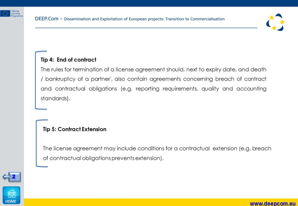 Tip 4: End of contract The rules for termination of a license agreement should, next to expiry date, and death / bankruptcy of a partner , also contain agreements concerning breach of contract and contractual obligations (e.g.