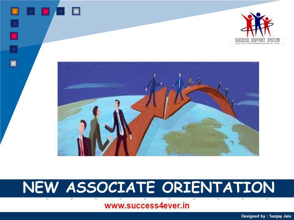Designed by : Sanjay Jain NEW ASSOCIATE ORIENTATION www.success4ever.in