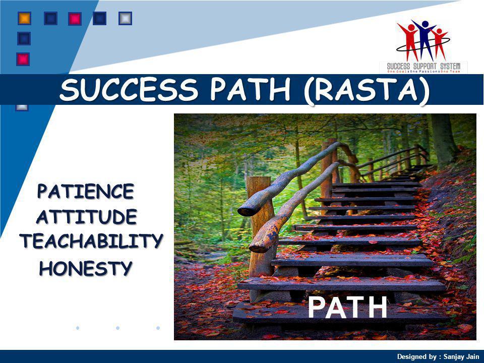 Designed by : Sanjay Jain SUCCESS PATH (RASTA) PATIENCE HONESTY TEACHABILITY ATTITUDE P A TH
