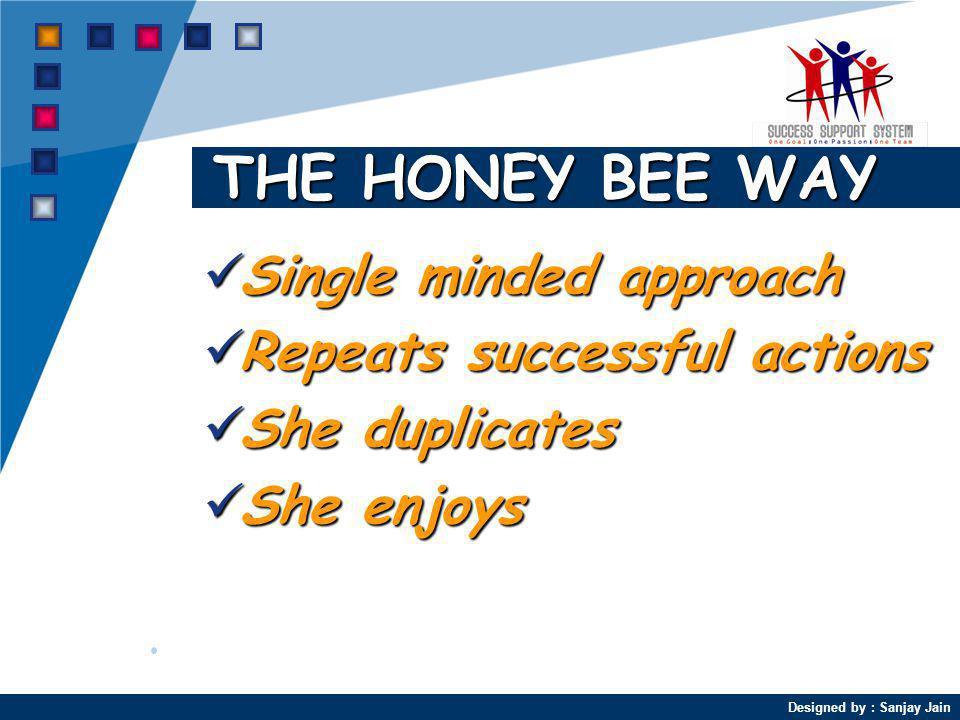 Designed by : Sanjay Jain THE HONEY BEE WAY Single minded approach Single minded approach Repeats successful actions Repeats successful actions She duplicates She duplicates She enjoys She enjoys