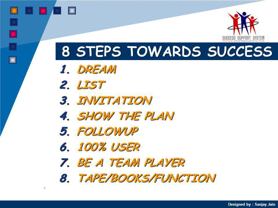 Designed by : Sanjay Jain 8 STEPS TOWARDS SUCCESS 1.DREAM 2.LIST 3.INVITATION 4.SHOW THE PLAN 5.FOLLOWUP 6.100% USER 7.BE A TEAM PLAYER 8.TAPE/BOOKS/FUNCTION
