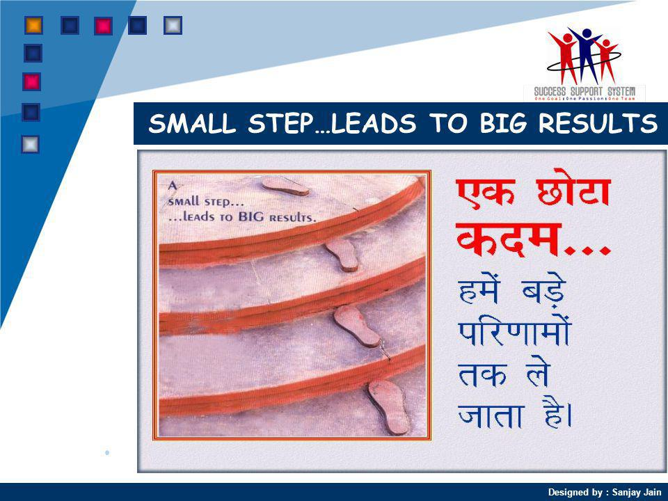 Designed by : Sanjay Jain SMALL STEP…LEADS TO BIG RESULTS