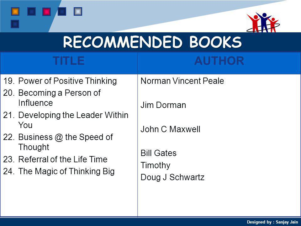 Designed by : Sanjay Jain RECOMMENDED BOOKS TITLEAUTHOR 19.Power of Positive Thinking 20.Becoming a Person of Influence 21.Developing the Leader Within You 22.Business @ the Speed of Thought 23.Referral of the Life Time 24.The Magic of Thinking Big Norman Vincent Peale Jim Dorman John C Maxwell Bill Gates Timothy Doug J Schwartz