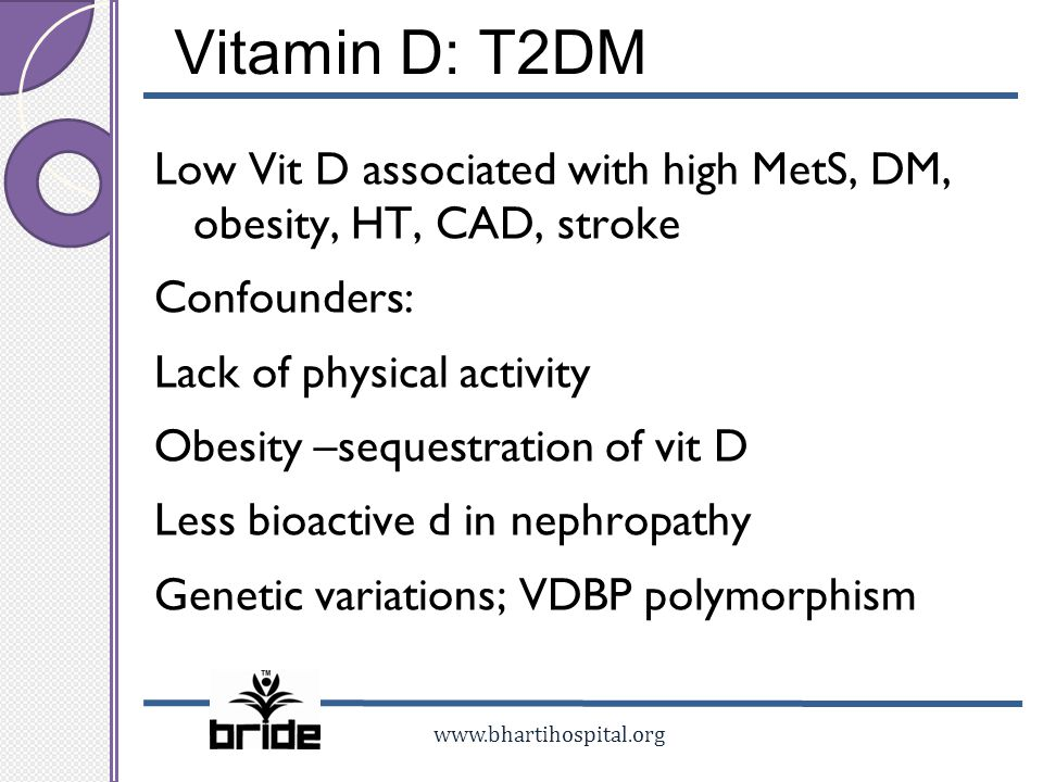 www.bhartihospital.org Vitamin D: T2DM Low Vit D associated with high MetS, DM, obesity, HT, CAD, stroke Confounders: Lack of physical activity Obesit