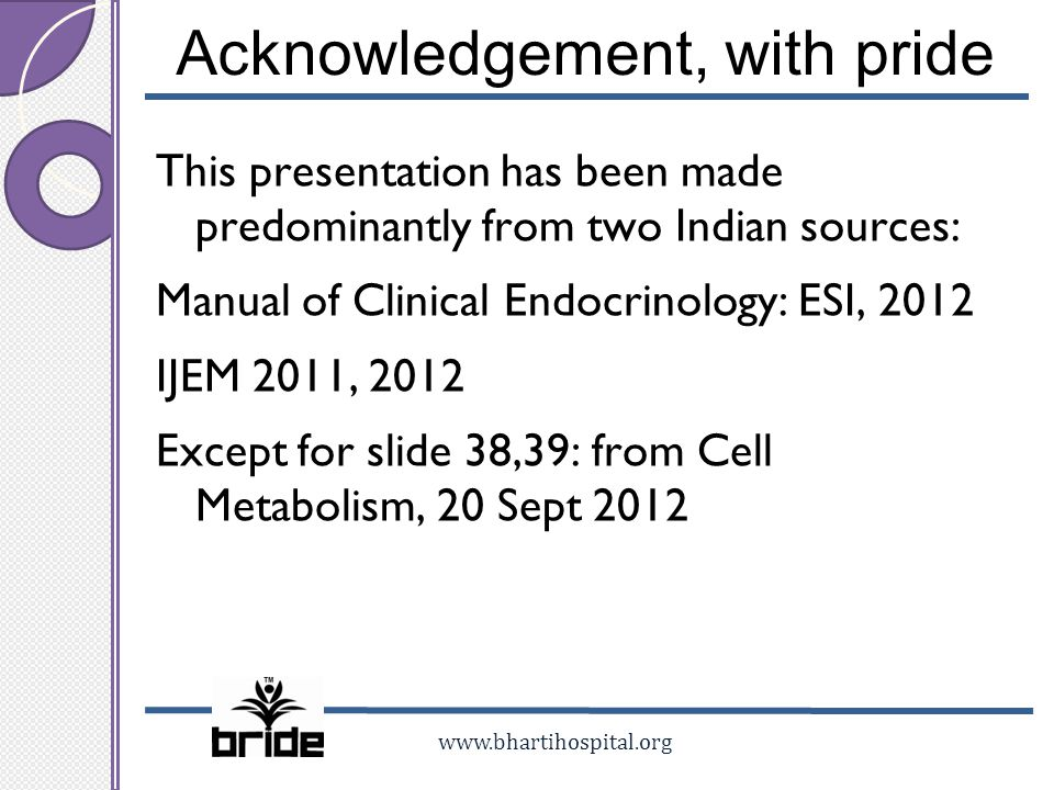 www.bhartihospital.org Acknowledgement, with pride This presentation has been made predominantly from two Indian sources: Manual of Clinical Endocrino