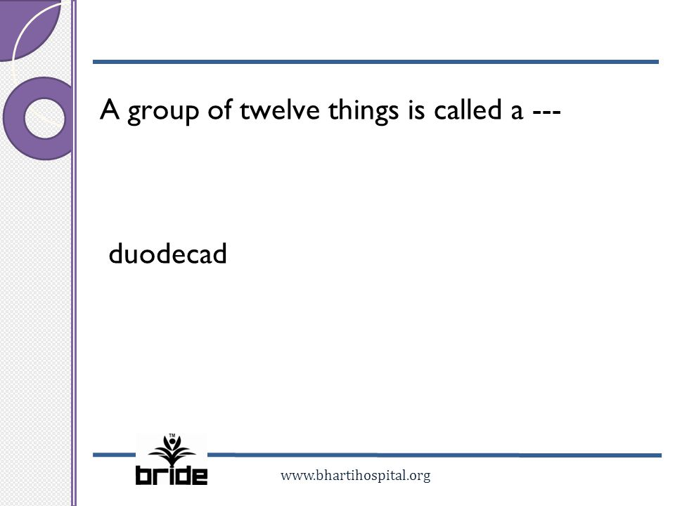 www.bhartihospital.org A group of twelve things is called a --- duodecad