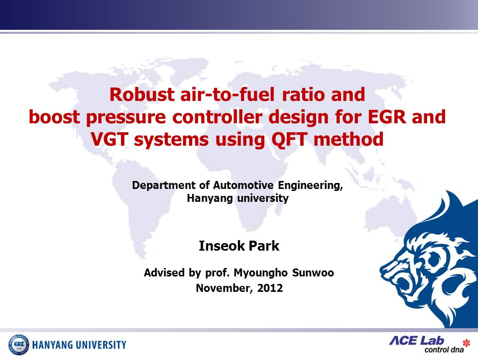 Robust air-to-fuel ratio and boost pressure controller design for EGR and VGT systems using QFT method Inseok Park Advised by prof.