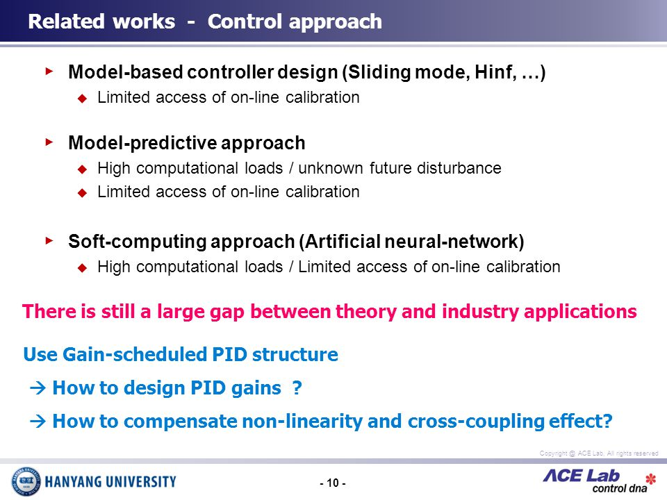 - 10 - Copyright @ ACE Lab, All rights reserved Model-based controller design (Sliding mode, Hinf, …) Limited access of on-line calibration Model-predictive approach High computational loads / unknown future disturbance Limited access of on-line calibration Soft-computing approach (Artificial neural-network) High computational loads / Limited access of on-line calibration Related works - Control approach There is still a large gap between theory and industry applications Use Gain-scheduled PID structure How to design PID gains .