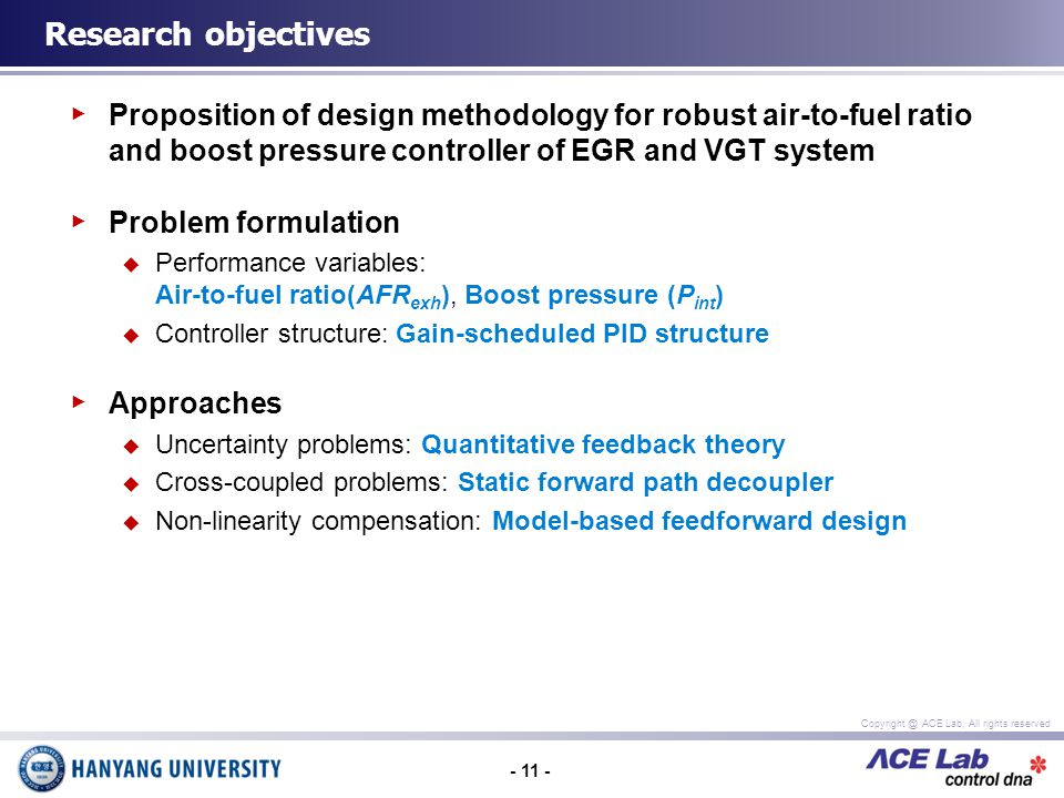 - 11 - Copyright @ ACE Lab, All rights reserved Proposition of design methodology for robust air-to-fuel ratio and boost pressure controller of EGR and VGT system Problem formulation Performance variables: Air-to-fuel ratio(AFR exh ), Boost pressure (P int ) Controller structure: Gain-scheduled PID structure Approaches Uncertainty problems: Quantitative feedback theory Cross-coupled problems: Static forward path decoupler Non-linearity compensation: Model-based feedforward design Research objectives