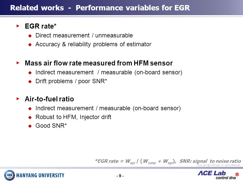 - 9 - Copyright @ ACE Lab, All rights reserved EGR rate* Direct measurement / unmeasurable Accuracy & reliability problems of estimator Mass air flow rate measured from HFM sensor Indirect measurement / measurable (on-board sensor) Drift problems / poor SNR* Air-to-fuel ratio Indirect measurement / measurable (on-board sensor) Robust to HFM, Injector drift Good SNR* Related works - Performance variables for EGR *EGR rate = W egr / (W comp + W egr ), SNR: signal to noise ratio