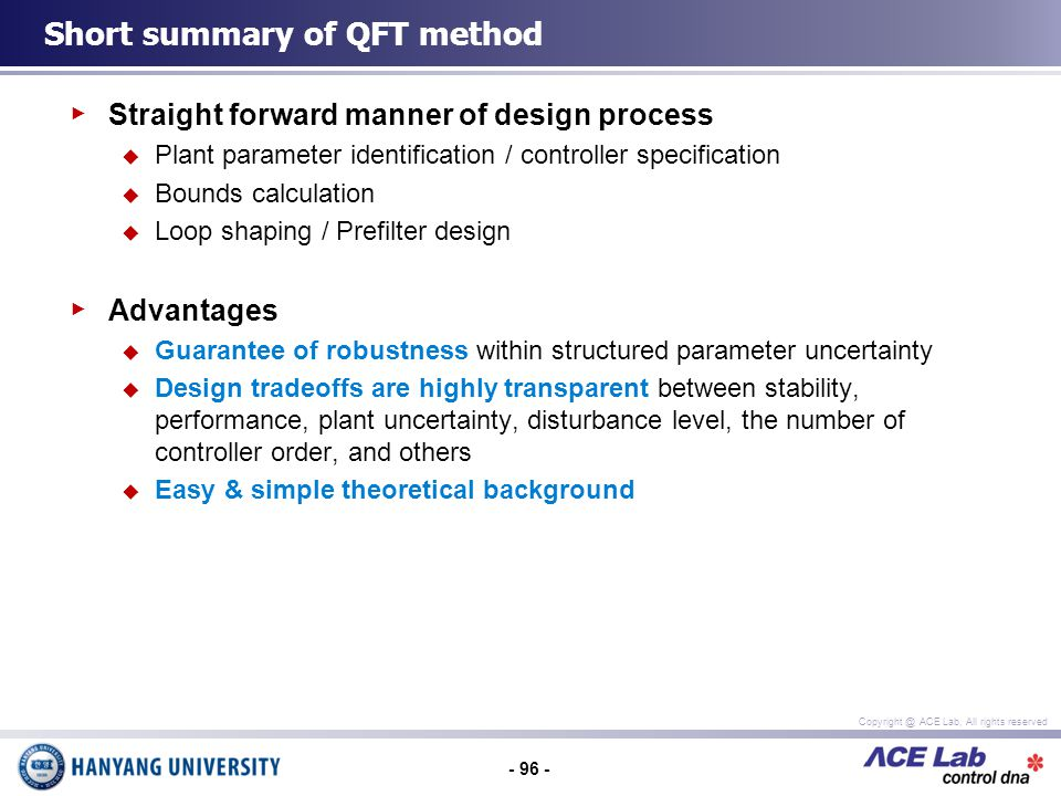 - 96 - Copyright @ ACE Lab, All rights reserved Straight forward manner of design process Plant parameter identification / controller specification Bounds calculation Loop shaping / Prefilter design Advantages Guarantee of robustness within structured parameter uncertainty Design tradeoffs are highly transparent between stability, performance, plant uncertainty, disturbance level, the number of controller order, and others Easy & simple theoretical background Short summary of QFT method
