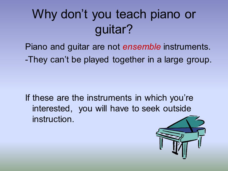 Piano and guitar are not ensemble instruments. -They cant be played together in a large group.