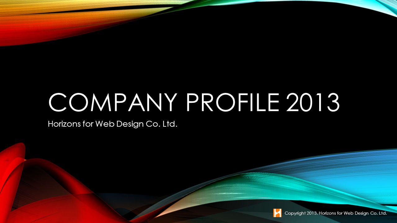 COMPANY PROFILE 2013 Horizons for Web Design Co. Ltd. Copyright 2013. Horizons for Web Design Co. Ltd.