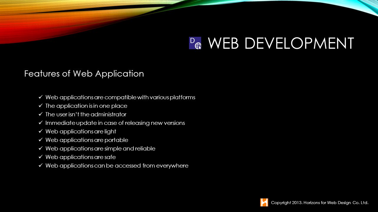 Features of Web Application Web applications are compatible with various platforms The application is in one place The user isnt the administrator Imm