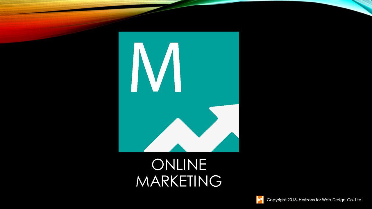 ONLINE MARKETING Copyright 2013. Horizons for Web Design Co. Ltd.