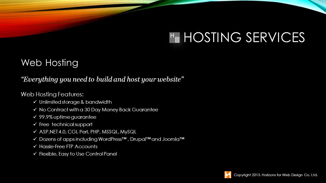 Web Hosting Everything you need to build and host your website Web Hosting Features: Unlimited storage & bandwidth No Contract with a 30 Day Money Bac