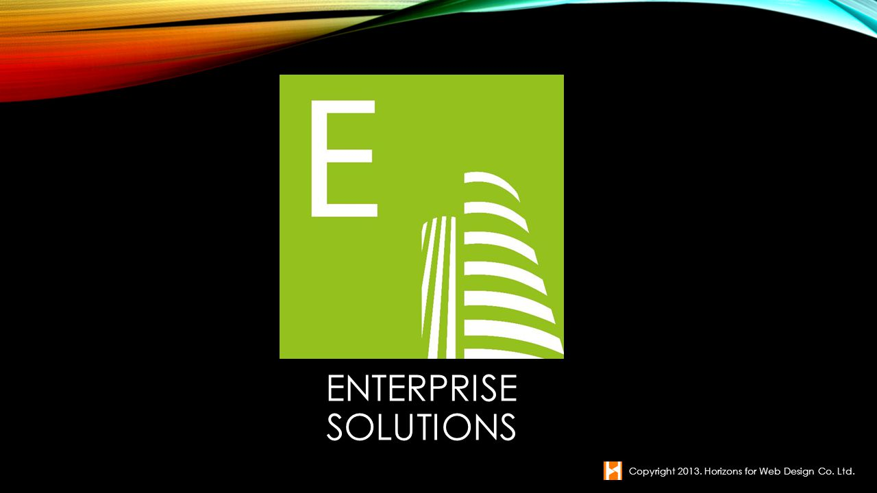 ENTERPRISE SOLUTIONS Copyright 2013. Horizons for Web Design Co. Ltd.