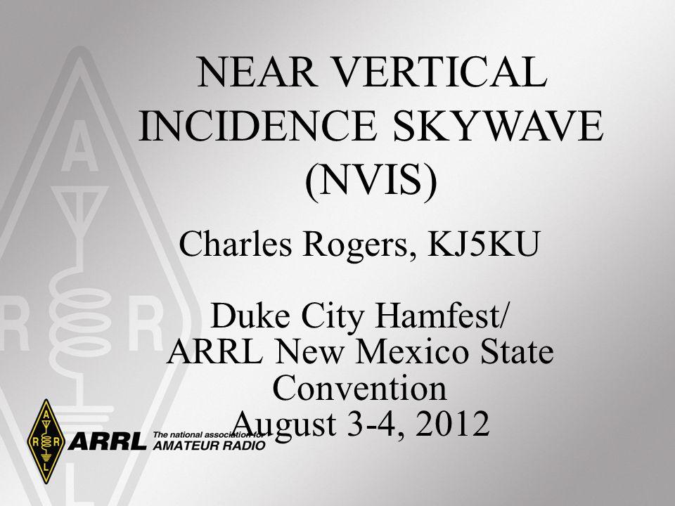 Charles Rogers, KJ5KU Duke City Hamfest/ ARRL New Mexico State Convention August 3-4, 2012 NEAR VERTICAL INCIDENCE SKYWAVE (NVIS)