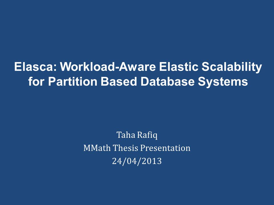 Elasca: Workload-Aware Elastic Scalability for Partition Based Database Systems Taha Rafiq MMath Thesis Presentation 24/04/2013