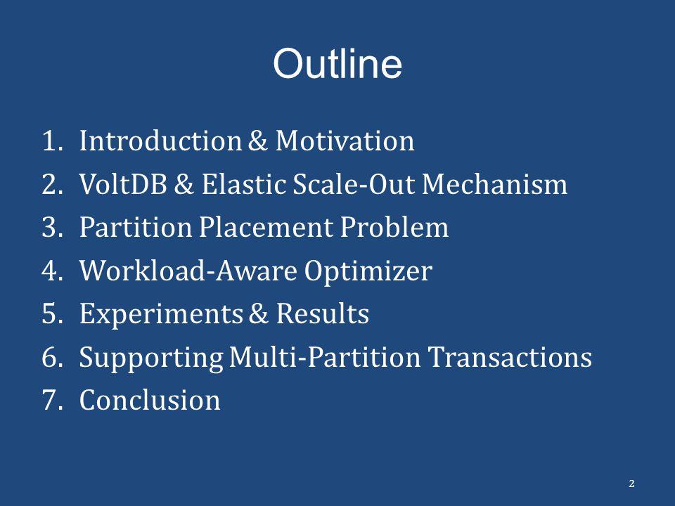 Outline 1.Introduction & Motivation 2.VoltDB & Elastic Scale-Out Mechanism 3.Partition Placement Problem 4.Workload-Aware Optimizer 5.Experiments & Re