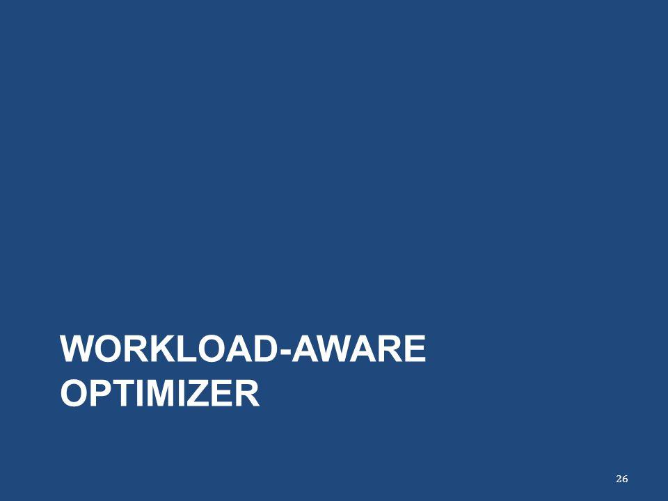 WORKLOAD-AWARE OPTIMIZER 26