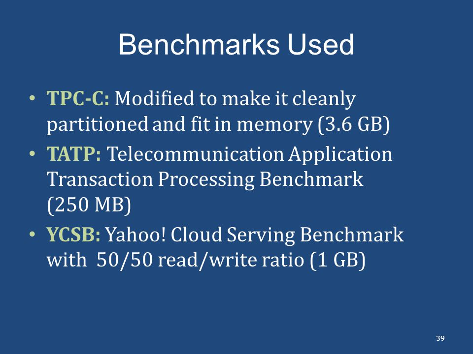 Benchmarks Used TPC-C: Modified to make it cleanly partitioned and fit in memory (3.6 GB) TATP: Telecommunication Application Transaction Processing B