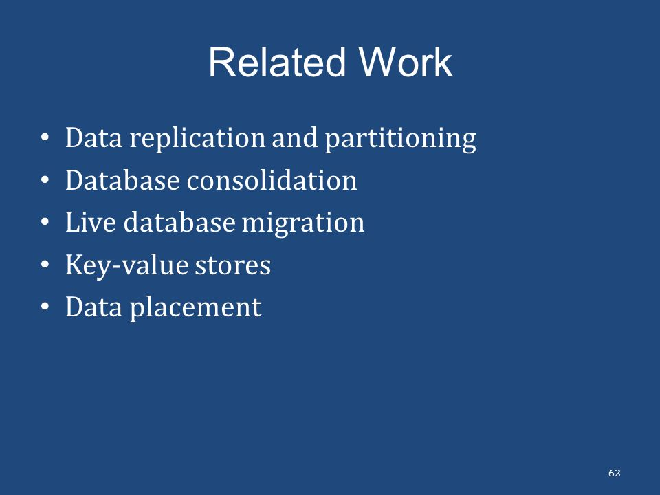 Related Work 62 Data replication and partitioning Database consolidation Live database migration Key-value stores Data placement